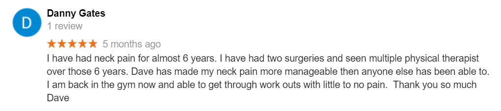 I have had neck pain for almost 6 years. I have had two surgeries and seen multiple physical therapist over those 6 years. Dave has made my neck pain more manageable then anyone else has been able to. I am back in the gym now and able to get through work outs with little to no pain. Thank you so much Dave