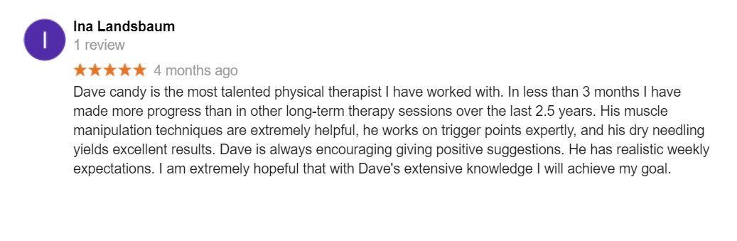 Dave candy is the most talented physical therapist I have worked with. In less than 3 months I have made more progress than in other long-term therapy sessions over the last 2.5 years. His muscle manipulation techniques are extremely helpful, he works on trigger points expertly, and his dry needling yields excellent results. Dave is always encouraging giving positive suggestions. He has realistic weekly expectations. I am extremely hopeful that with Dave's extensive knowledge I will achieve my goal.