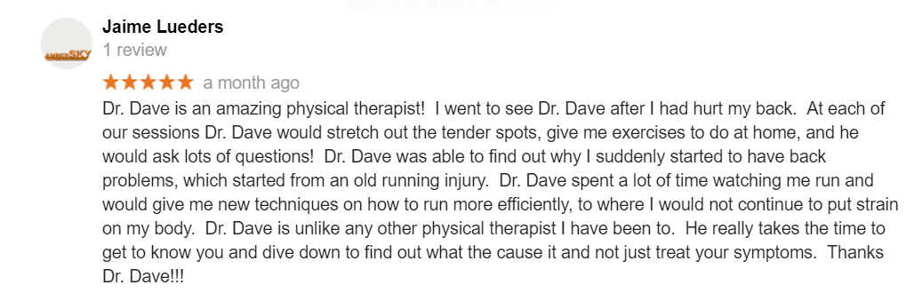 Dr. Dave is an amazing physical therapist! I went to see Dr. Dave after I had hurt my back. At each of our sessions Dr. Dave would stretch out the tender spots, give me exercises to do at home, and he would ask lots of questions! Dr. Dave was able to find out why I suddenly started to have back problems, which started from an old running injury. Dr. Dave spent a lot of time watching me run and would give me new techniques on how to run more efficiently, to where I would not continue to put strain on my body. Dr. Dave is unlike any other physical therapist I have been to. He really takes the time to get to know you and dive down to find out what the cause it and not just treat your symptoms. Thanks Dr. Dave!!!